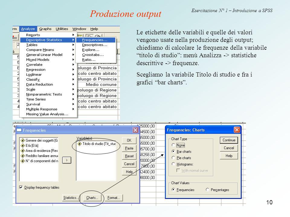 10 Esercitazione N° 1 – Introduzione a SPSS Le etichette delle variabili e quelle dei valori vengono usate nella produzione degli output; chiediamo di calcolare le frequenze della variabile titolo di studio : menù Analizza -> statistiche descrittive -> frequenze.