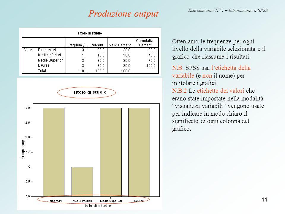 11 Esercitazione N° 1 – Introduzione a SPSS Otteniamo le frequenze per ogni livello della variabile selezionata e il grafico che riassume i risultati.