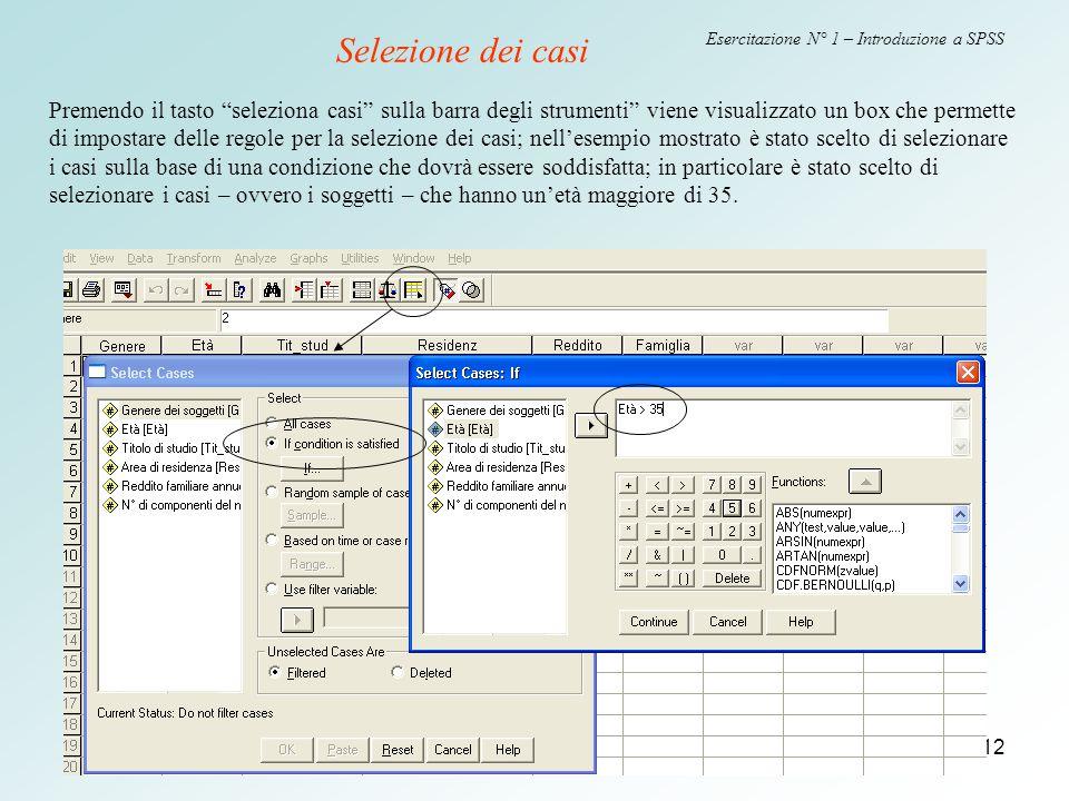 """12 Esercitazione N° 1 – Introduzione a SPSS Selezione dei casi Premendo il tasto """"seleziona casi"""" sulla barra degli strumenti"""" viene visualizzato un b"""