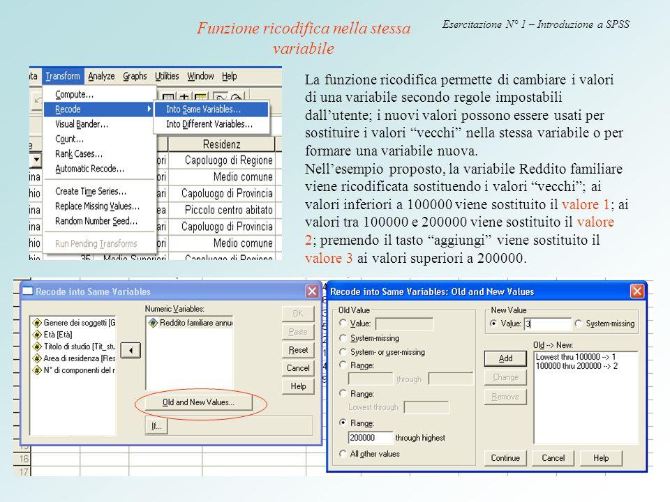 14 Esercitazione N° 1 – Introduzione a SPSS Funzione ricodifica nella stessa variabile La funzione ricodifica permette di cambiare i valori di una var