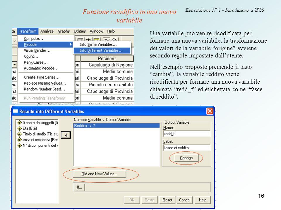 16 Esercitazione N° 1 – Introduzione a SPSS Funzione ricodifica in una nuova variabile Una variabile può venire ricodificata per formare una nuova variabile; la trasformazione dei valori della variabile origine avviene secondo regole impostate dall'utente.