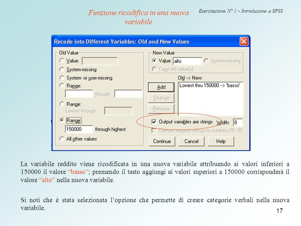 17 Esercitazione N° 1 – Introduzione a SPSS Funzione ricodifica in una nuova variabile La variabile reddito viene ricodificata in una nuova variabile