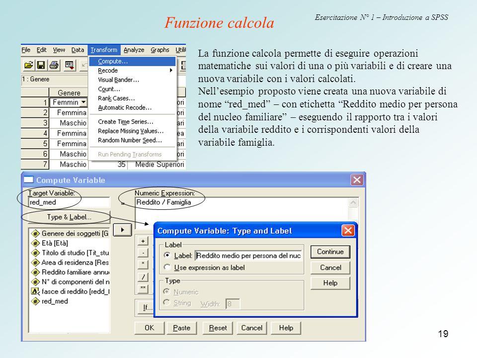 19 Esercitazione N° 1 – Introduzione a SPSS Funzione calcola La funzione calcola permette di eseguire operazioni matematiche sui valori di una o più variabili e di creare una nuova variabile con i valori calcolati.