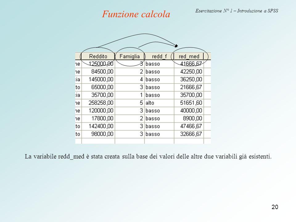 20 Esercitazione N° 1 – Introduzione a SPSS Funzione calcola La variabile redd_med è stata creata sulla base dei valori delle altre due variabili già