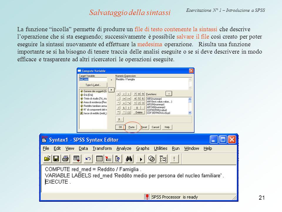 """21 Esercitazione N° 1 – Introduzione a SPSS La funzione """"incolla"""" permette di produrre un file di testo contenente la sintassi che descrive l'operazio"""