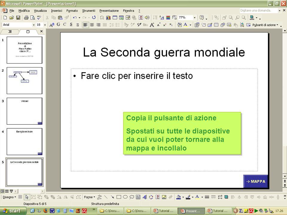 Copia il pulsante di azione Spostati su tutte le diapositive da cui vuoi poter tornare alla mappa e incollalo Copia il pulsante di azione Spostati su tutte le diapositive da cui vuoi poter tornare alla mappa e incollalo