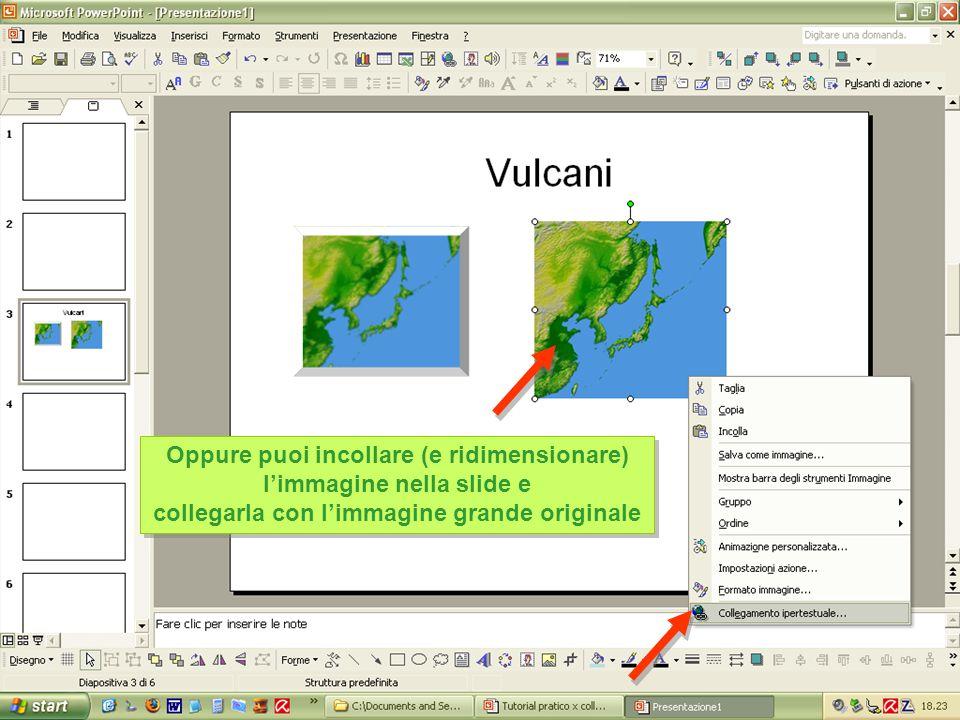 Oppure puoi incollare (e ridimensionare) l'immagine nella slide e collegarla con l'immagine grande originale Oppure puoi incollare (e ridimensionare) l'immagine nella slide e collegarla con l'immagine grande originale