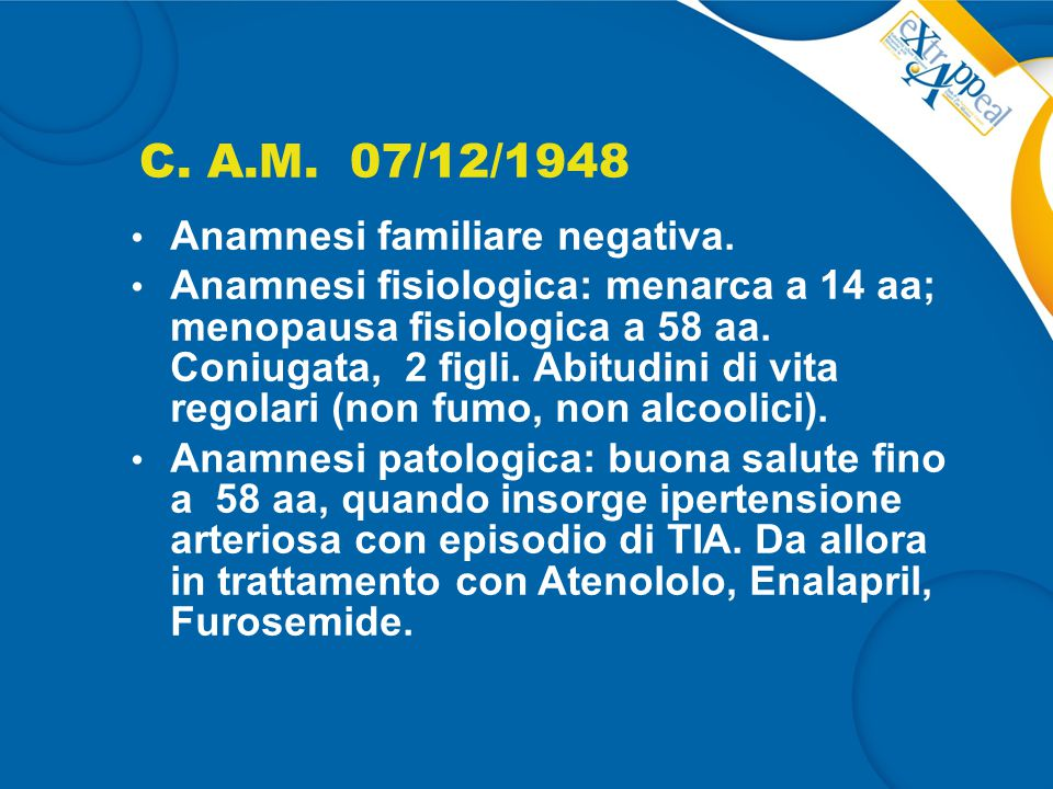 C. A.M. 07/12/1948 Anamnesi familiare negativa. Anamnesi fisiologica: menarca a 14 aa; menopausa fisiologica a 58 aa. Coniugata, 2 figli. Abitudini di