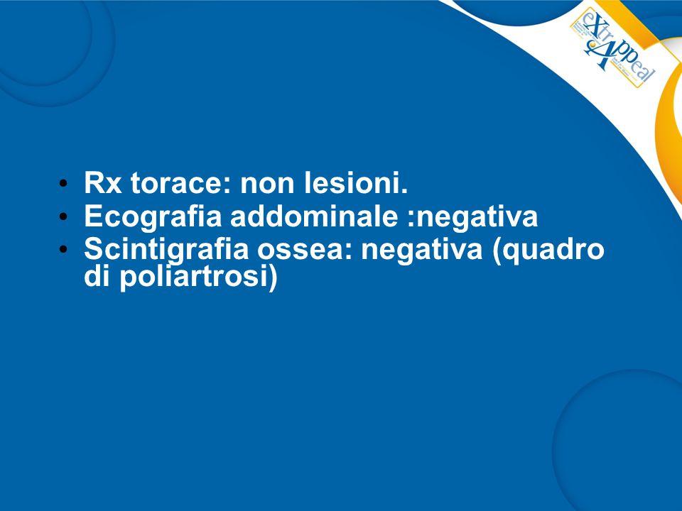 Rx torace: non lesioni. Ecografia addominale :negativa Scintigrafia ossea: negativa (quadro di poliartrosi)