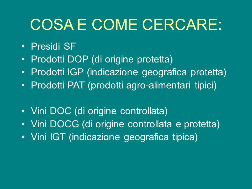 COSA E COME CERCARE: Presidi SF Prodotti DOP (di origine protetta) Prodotti IGP (indicazione geografica protetta) Prodotti PAT (prodotti agro-alimentari tipici) Vini DOC (di origine controllata) Vini DOCG (di origine controllata e protetta) Vini IGT (indicazione geografica tipica)