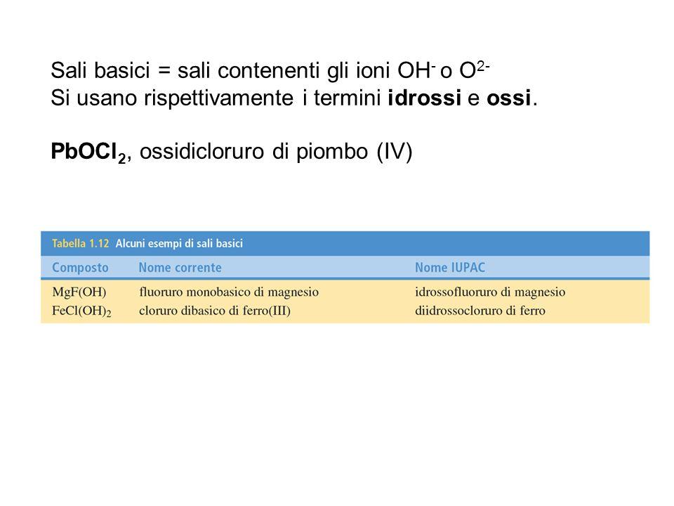 Sali basici = sali contenenti gli ioni OH - o O 2- Si usano rispettivamente i termini idrossi e ossi. PbOCl 2, ossidicloruro di piombo (IV)