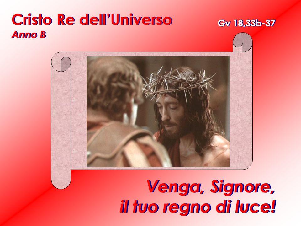 Cristo Re dell'Universo Anno B Venga, Signore, il tuo regno di luce! Gv 18,33b-37
