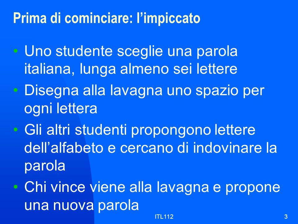 ITL1123 Prima di cominciare: l'impiccato Uno studente sceglie una parola italiana, lunga almeno sei lettere Disegna alla lavagna uno spazio per ogni lettera Gli altri studenti propongono lettere dell'alfabeto e cercano di indovinare la parola Chi vince viene alla lavagna e propone una nuova parola