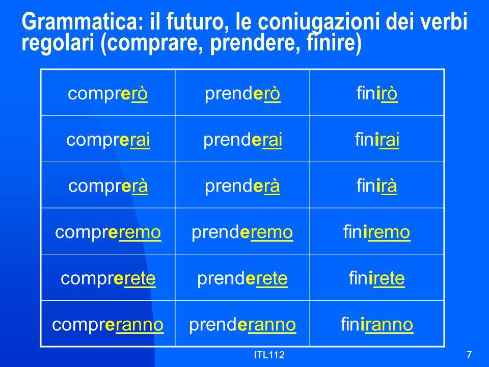 ITL1127 Grammatica: il futuro, le coniugazioni dei verbi regolari (comprare, prendere, finire) compreròprenderòfinirò compreraiprenderaifinirai compreràprenderàfinirà compreremoprenderemofiniremo comprereteprenderetefinirete comprerannoprenderannofiniranno