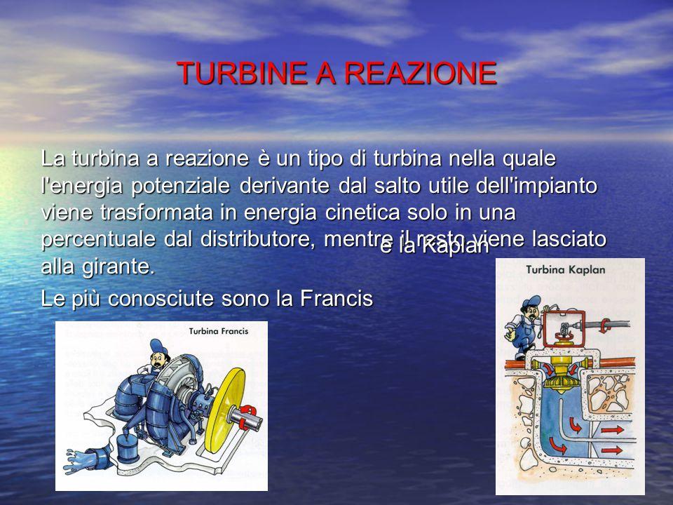 TURBINE AD AZIONE La turbina ad azione è un tipo di turbina nella quale tutta l'energia potenziale derivante dal salto utile dell'impianto viene trasf