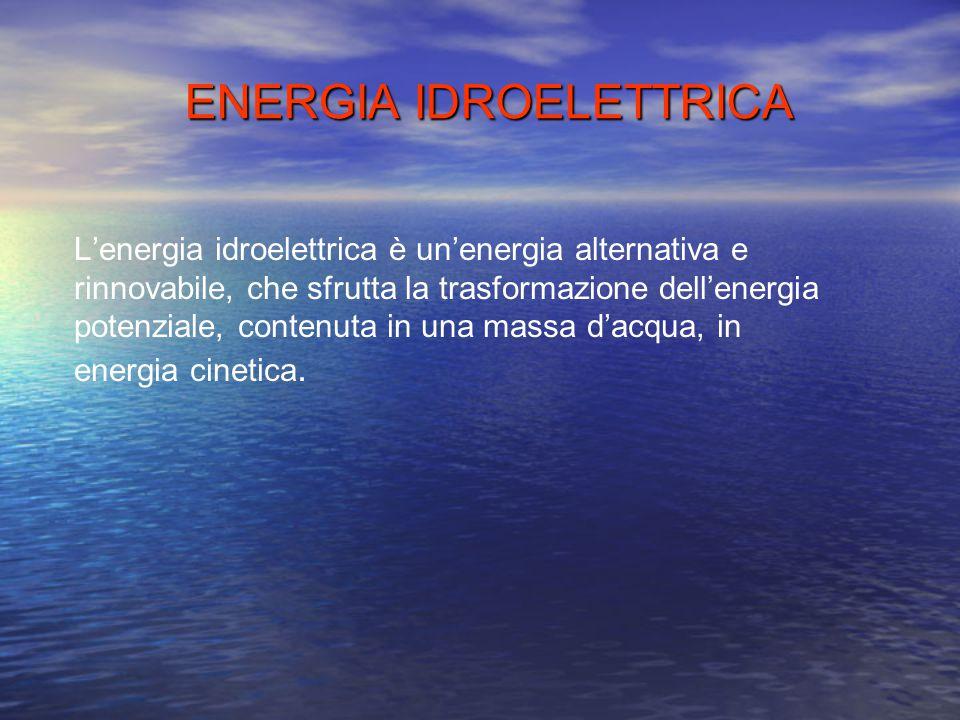 ENERGIA IDROELETTRICA L'energia idroelettrica è un'energia alternativa e rinnovabile, che sfrutta la trasformazione dell'energia potenziale, contenuta in una massa d'acqua, in energia cinetica.