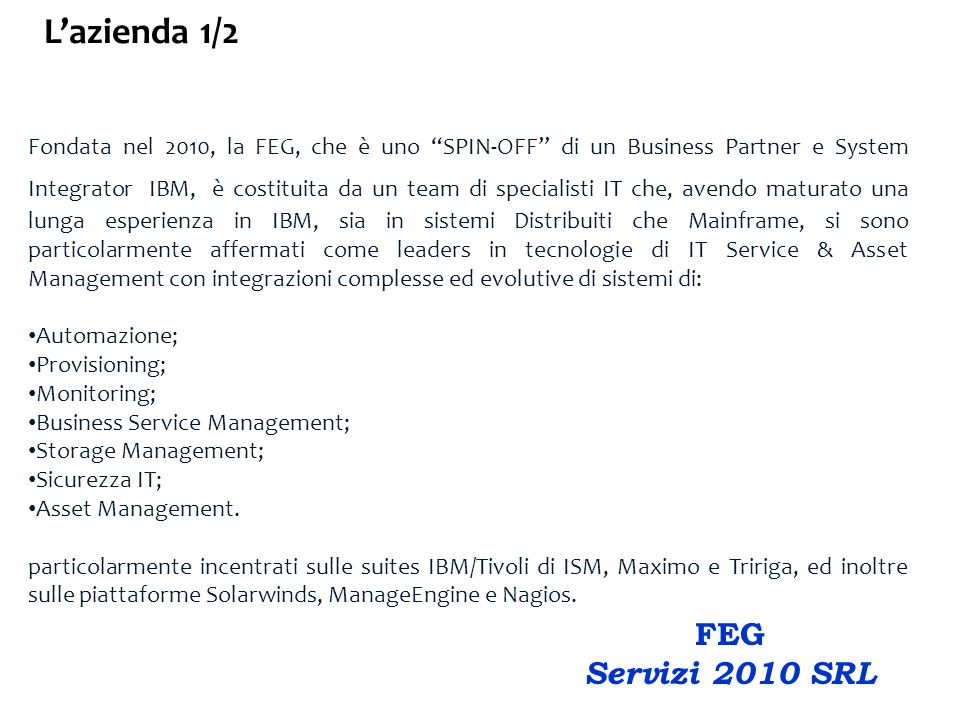 Fondata nel 2010, la FEG, che è uno SPIN-OFF di un Business Partner e System Integrator IBM, è costituita da un team di specialisti IT che, avendo maturato una lunga esperienza in IBM, sia in sistemi Distribuiti che Mainframe, si sono particolarmente affermati come leaders in tecnologie di IT Service & Asset Management con integrazioni complesse ed evolutive di sistemi di: Automazione; Provisioning; Monitoring; Business Service Management; Storage Management; Sicurezza IT; Asset Management.