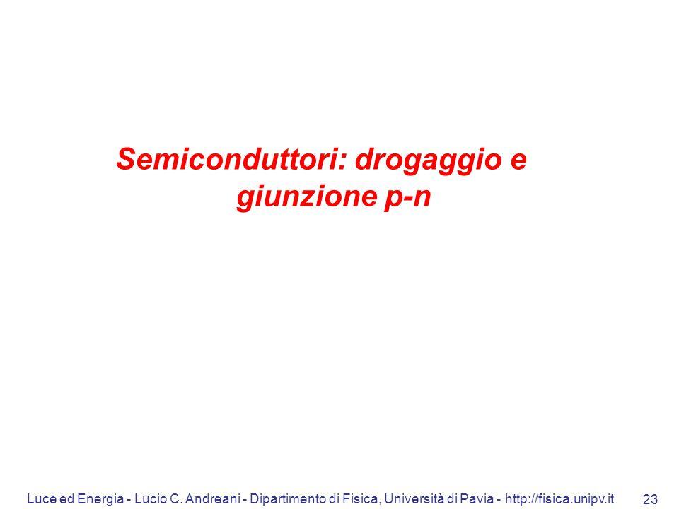 Luce ed Energia - Lucio C. Andreani - Dipartimento di Fisica, Università di Pavia - http://fisica.unipv.it 23 Semiconduttori: drogaggio e giunzione p-