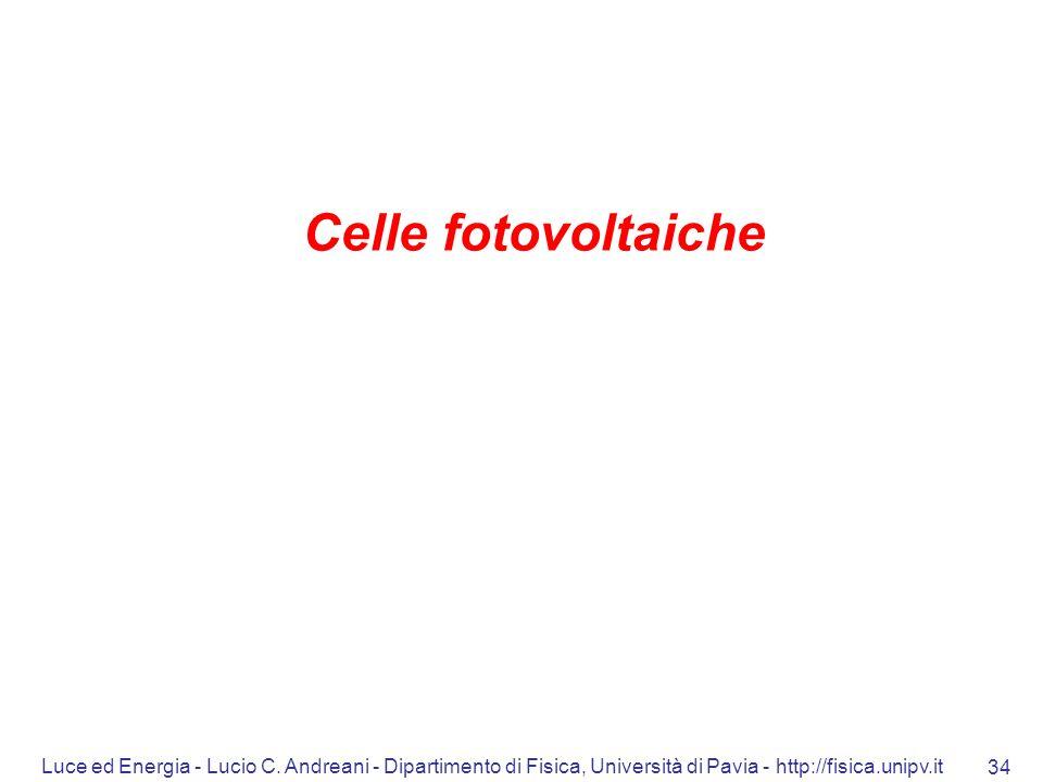 Luce ed Energia - Lucio C. Andreani - Dipartimento di Fisica, Università di Pavia - http://fisica.unipv.it 34 Celle fotovoltaiche