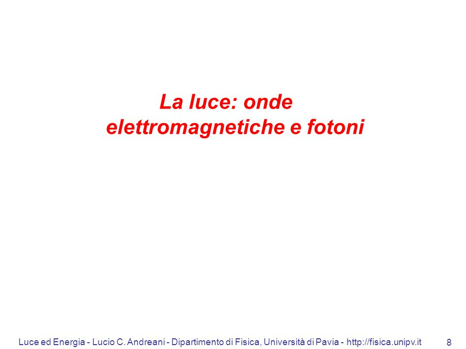 Luce ed Energia - Lucio C. Andreani - Dipartimento di Fisica, Università di Pavia - http://fisica.unipv.it 8 La luce: onde elettromagnetiche e fotoni