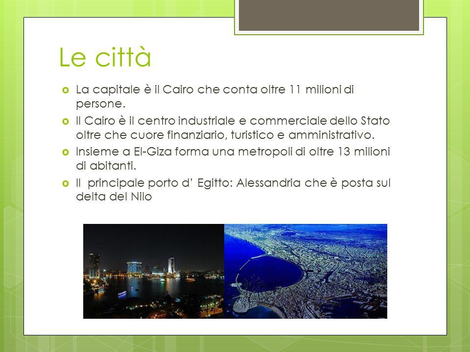 Le città  La capitale è il Cairo che conta oltre 11 milioni di persone.  Il Cairo è il centro industriale e commerciale dello Stato oltre che cuore