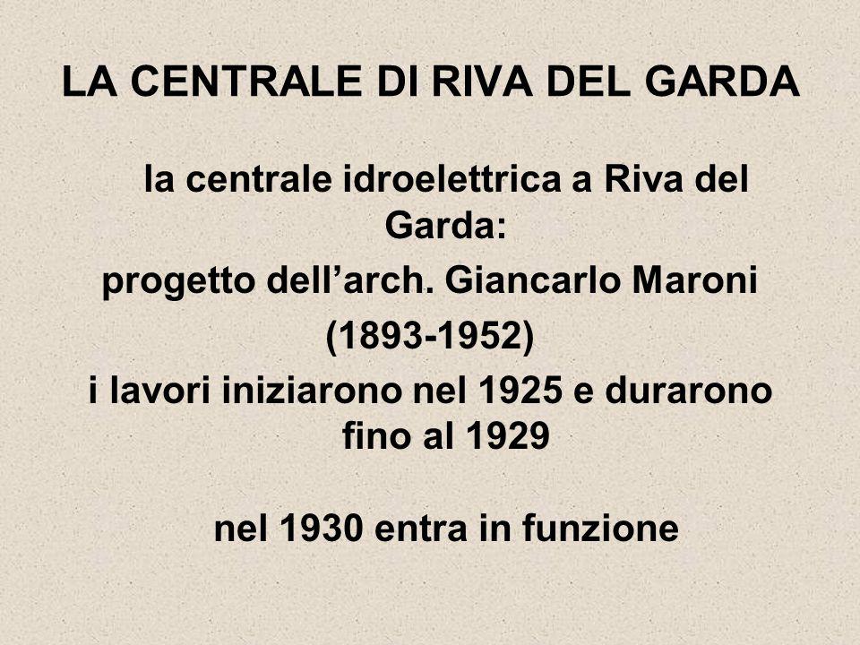 LA CENTRALE DI RIVA DEL GARDA la centrale idroelettrica a Riva del Garda: progetto dell'arch. Giancarlo Maroni (1893-1952) i lavori iniziarono nel 192