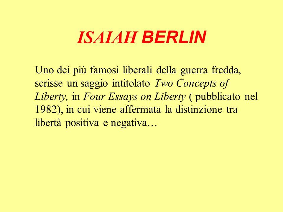 ISAIAH BERLIN Uno dei più famosi liberali della guerra fredda, scrisse un saggio intitolato Two Concepts of Liberty, in Four Essays on Liberty ( pubbl