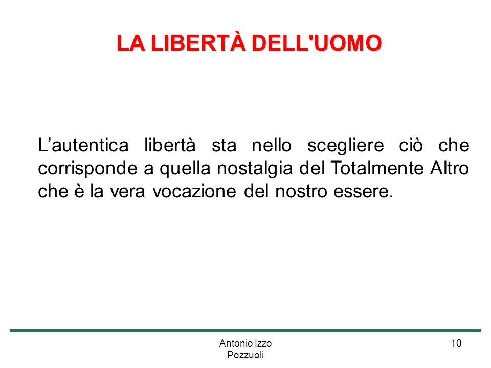 Antonio Izzo Pozzuoli 10 LA LIBERTÀ DELL'UOMO LA LIBERTÀ DELL'UOMO L'autentica libertà sta nello scegliere ciò che corrisponde a quella nostalgia del