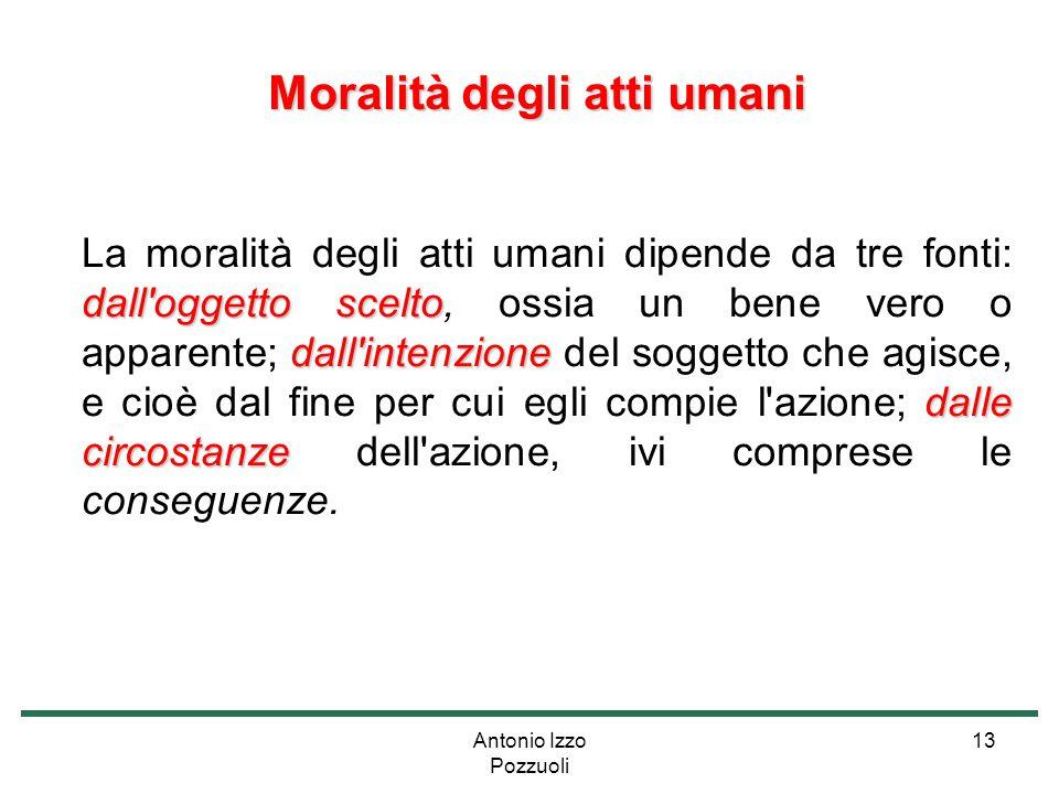 Antonio Izzo Pozzuoli 13 Moralità degli atti umani Moralità degli atti umani dall'oggetto scelto dall'intenzione dalle circostanze La moralità degli a