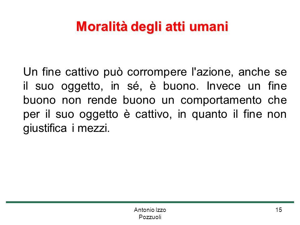 Antonio Izzo Pozzuoli 15 Moralità degli atti umani Moralità degli atti umani Un fine cattivo può corrompere l'azione, anche se il suo oggetto, in sé,