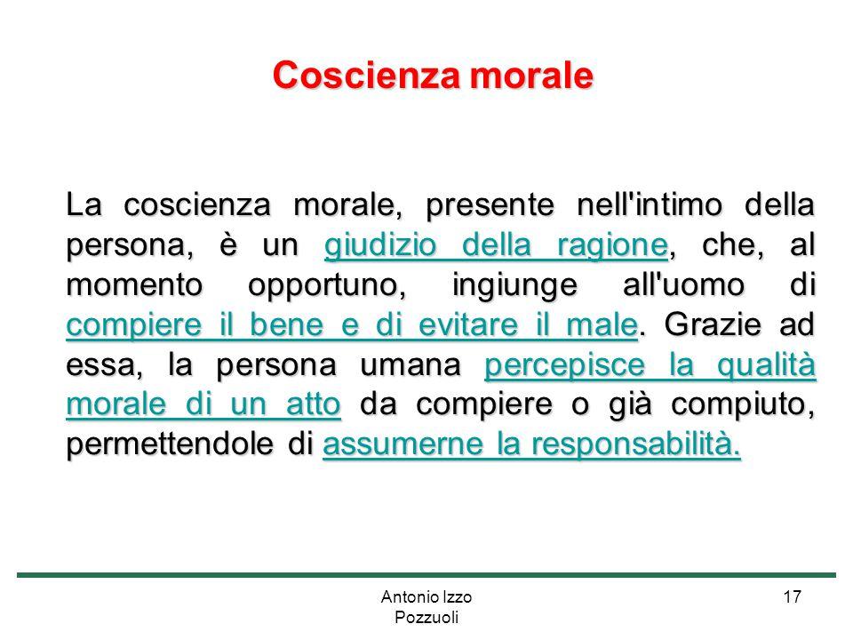 Antonio Izzo Pozzuoli 17 Coscienza morale Coscienza morale La coscienza morale, presente nell'intimo della persona, è un giudizio della ragione, che,