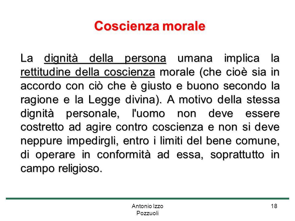 Antonio Izzo Pozzuoli 18 Coscienza morale Coscienza morale La dignità della persona umana implica la rettitudine della coscienza morale (che cioè sia