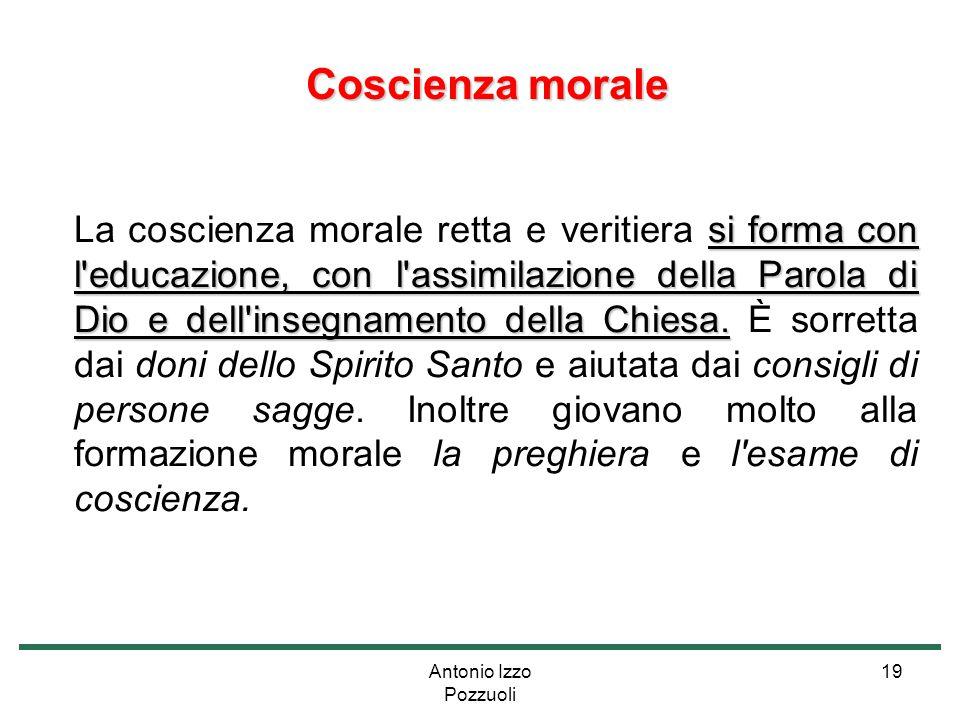 Antonio Izzo Pozzuoli 19 Coscienza morale Coscienza morale si forma con l'educazione, con l'assimilazione della Parola di Dio e dell'insegnamento dell