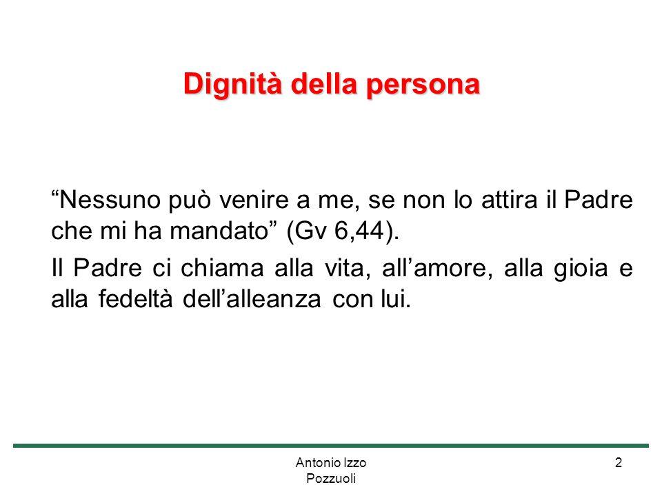 """Antonio Izzo Pozzuoli 2 Dignità della persona """"Nessuno può venire a me, se non lo attira il Padre che mi ha mandato"""" (Gv 6,44). Il Padre ci chiama all"""