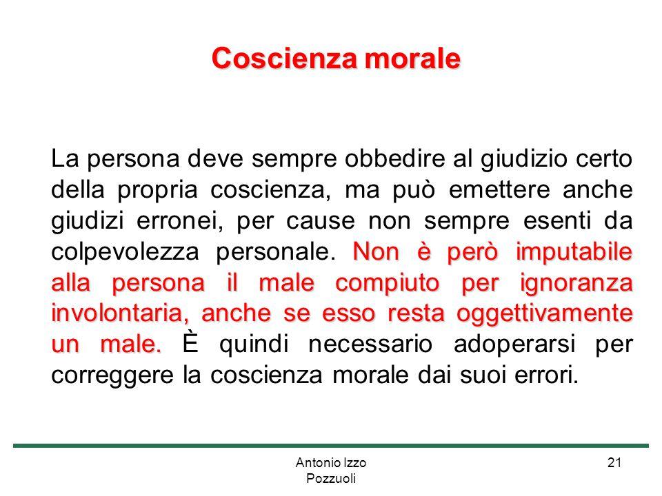 Antonio Izzo Pozzuoli 21 Coscienza morale Coscienza morale Non è però imputabile alla persona il male compiuto per ignoranza involontaria, anche se es