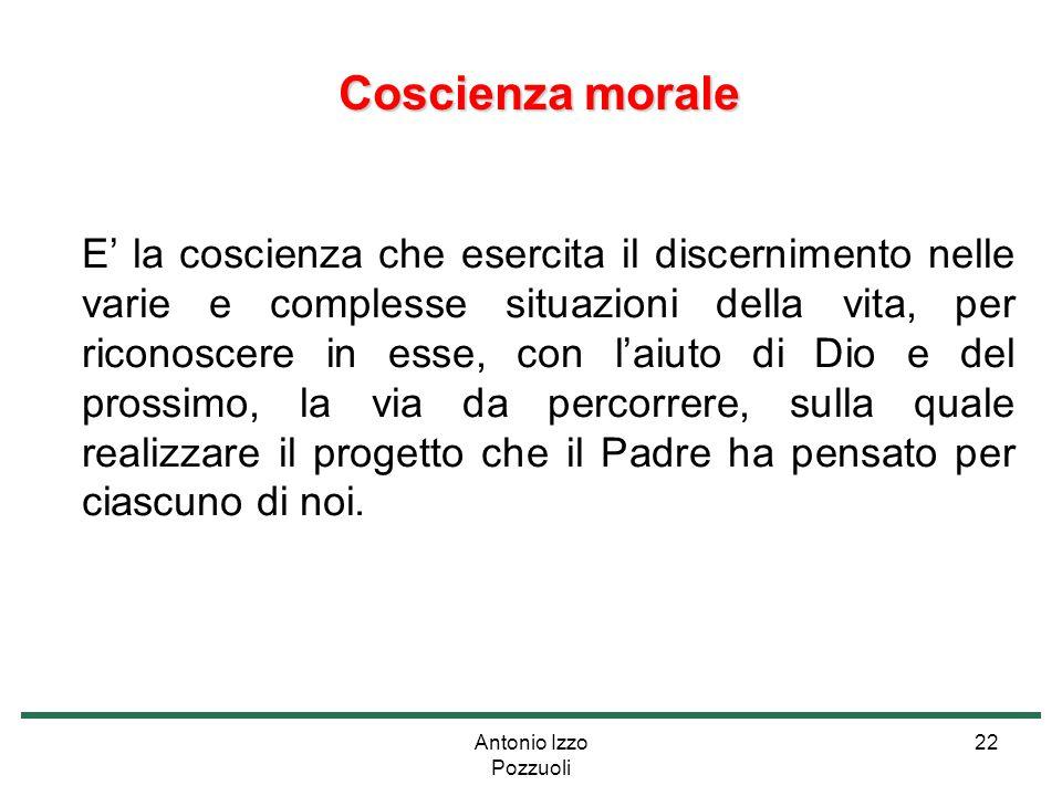 Antonio Izzo Pozzuoli 22 Coscienza morale Coscienza morale E' la coscienza che esercita il discernimento nelle varie e complesse situazioni della vita