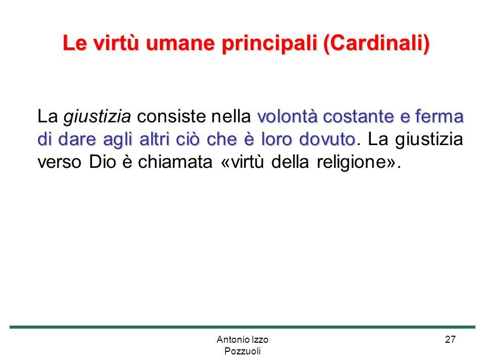 Antonio Izzo Pozzuoli 27 Le virtù umane principali (Cardinali) Le virtù umane principali (Cardinali) volontà costante e ferma di dare agli altri ciò c
