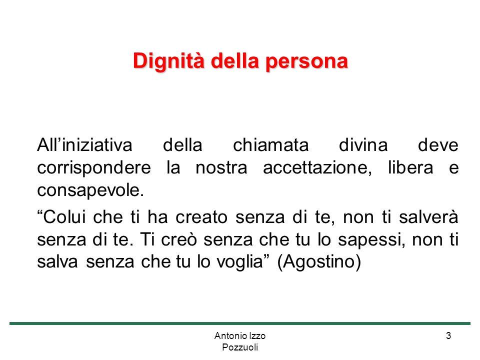 """Antonio Izzo Pozzuoli 3 Dignità della persona All'iniziativa della chiamata divina deve corrispondere la nostra accettazione, libera e consapevole. """"C"""
