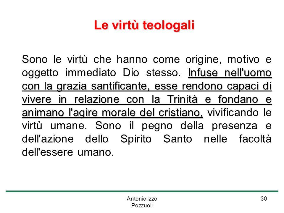 Antonio Izzo Pozzuoli 30 Le virtù teologali Le virtù teologali Infuse nell'uomo con la grazia santificante, esse rendono capaci di vivere in relazione