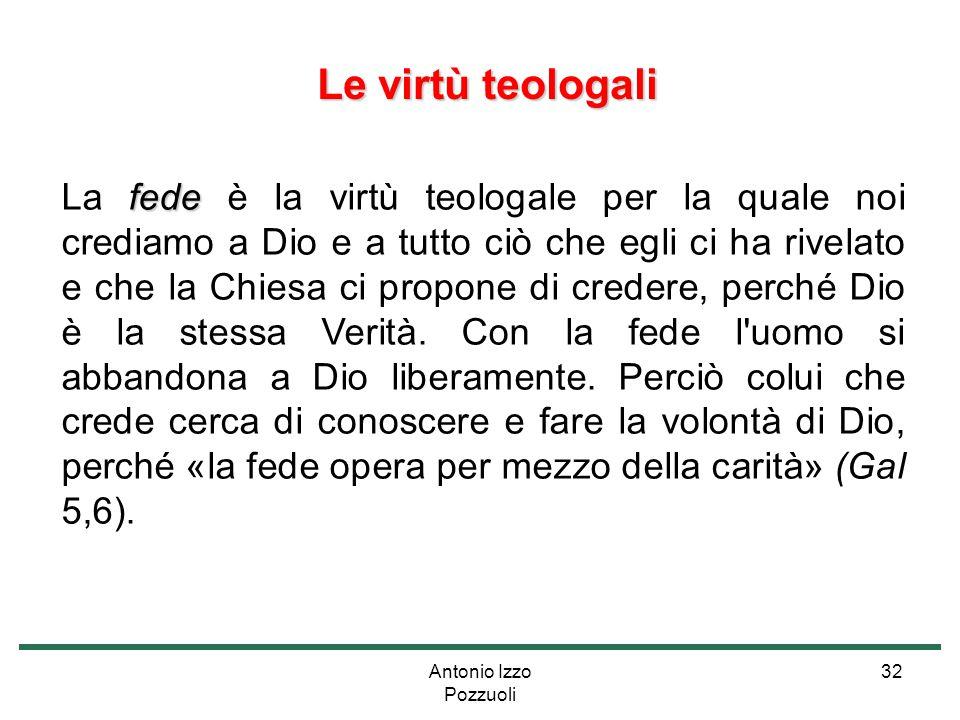 Antonio Izzo Pozzuoli 32 Le virtù teologali Le virtù teologali fede La fede è la virtù teologale per la quale noi crediamo a Dio e a tutto ciò che egl