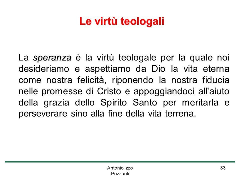 Antonio Izzo Pozzuoli 33 Le virtù teologali Le virtù teologali speranza La speranza è la virtù teologale per la quale noi desideriamo e aspettiamo da