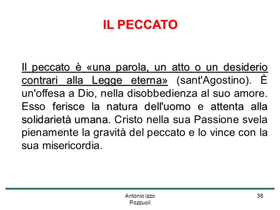 Antonio Izzo Pozzuoli 36 IL PECCATO Il peccato è «una parola, un atto o un desiderio contrari alla Legge eterna» ferisce la natura dell'uomoattenta al