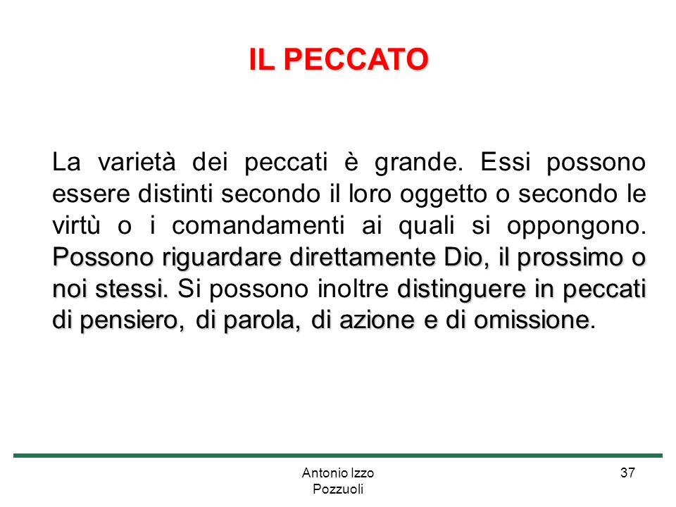 Antonio Izzo Pozzuoli 37 IL PECCATO Possono riguardare direttamente Dio, il prossimo o noi stessi.distinguere in peccati di pensiero, di parola, di az