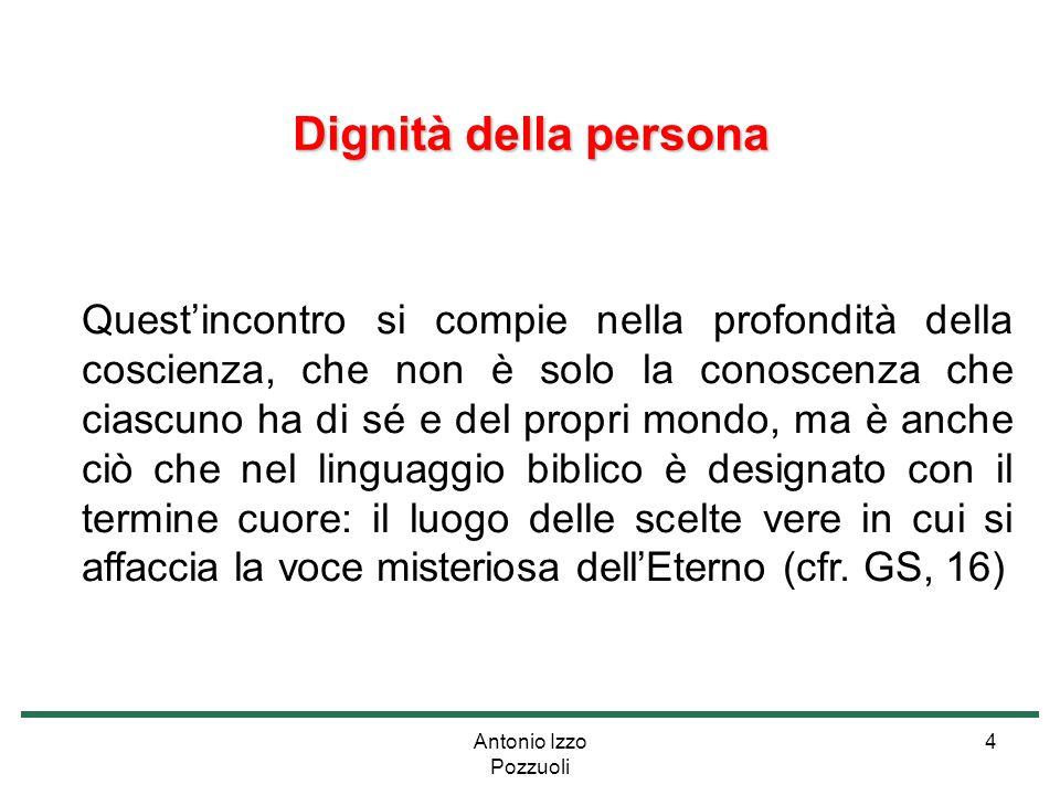 Antonio Izzo Pozzuoli 4 Dignità della persona Quest'incontro si compie nella profondità della coscienza, che non è solo la conoscenza che ciascuno ha