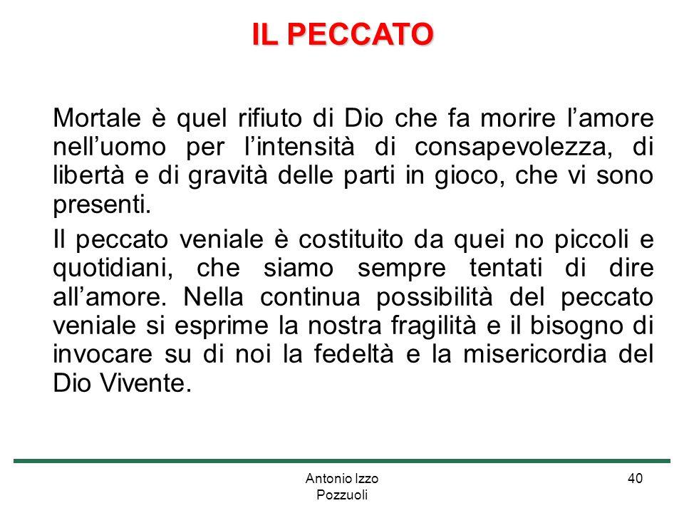 Antonio Izzo Pozzuoli 40 IL PECCATO Mortale è quel rifiuto di Dio che fa morire l'amore nell'uomo per l'intensità di consapevolezza, di libertà e di g
