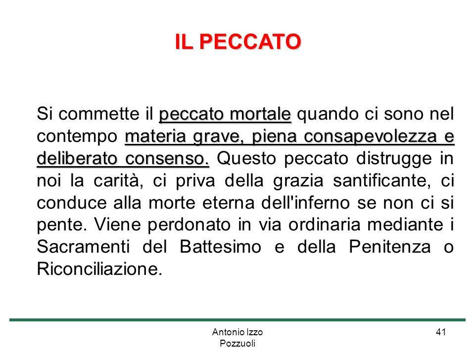 Antonio Izzo Pozzuoli 41 IL PECCATO peccato mortale materia grave, piena consapevolezza e deliberato consenso. Si commette il peccato mortale quando c