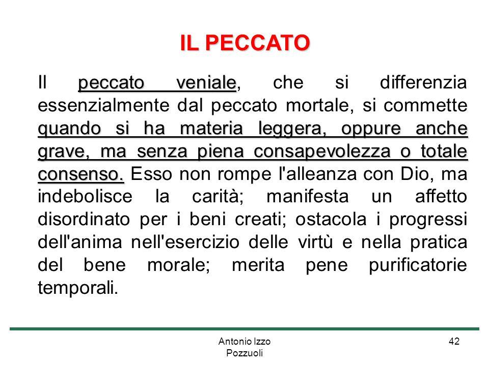 Antonio Izzo Pozzuoli 42 IL PECCATO peccato veniale quando si ha materia leggera, oppure anche grave, ma senza piena consapevolezza o totale consenso.