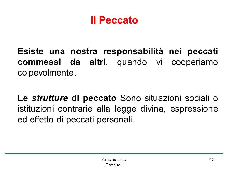 Antonio Izzo Pozzuoli 43 Il Peccato Esiste una nostra responsabilità nei peccati commessi da altri, quando vi cooperiamo colpevolmente. Le strutture d