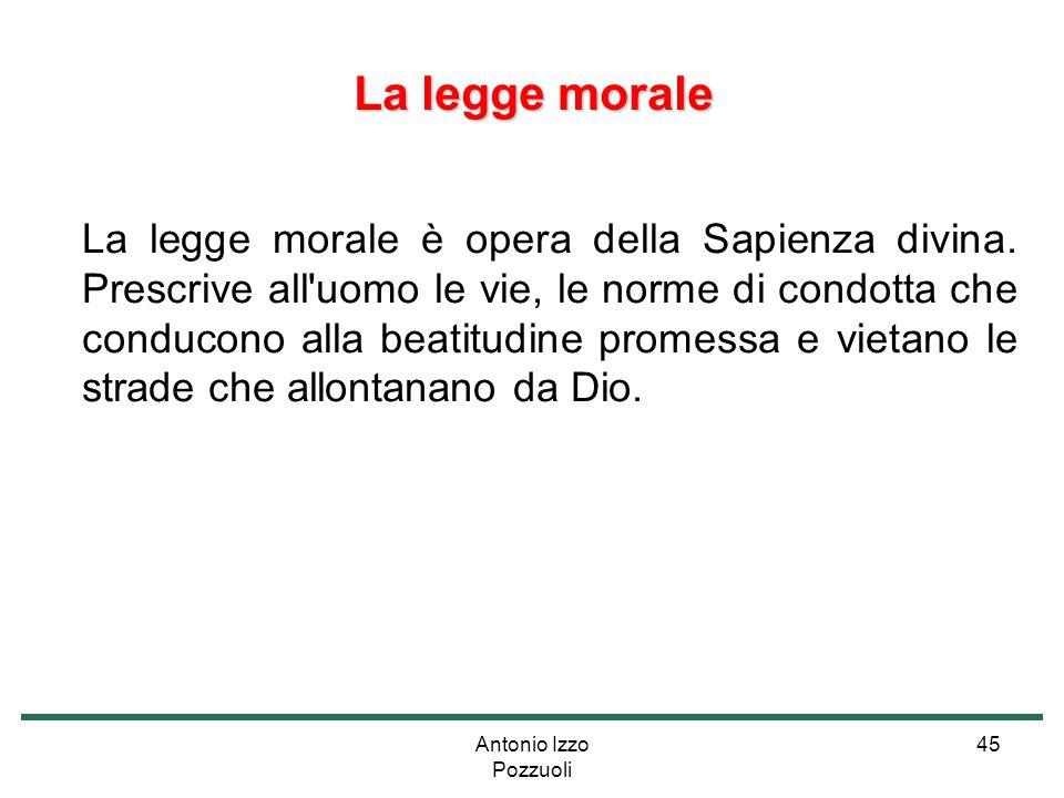 Antonio Izzo Pozzuoli 45 La legge morale La legge morale è opera della Sapienza divina. Prescrive all'uomo le vie, le norme di condotta che conducono