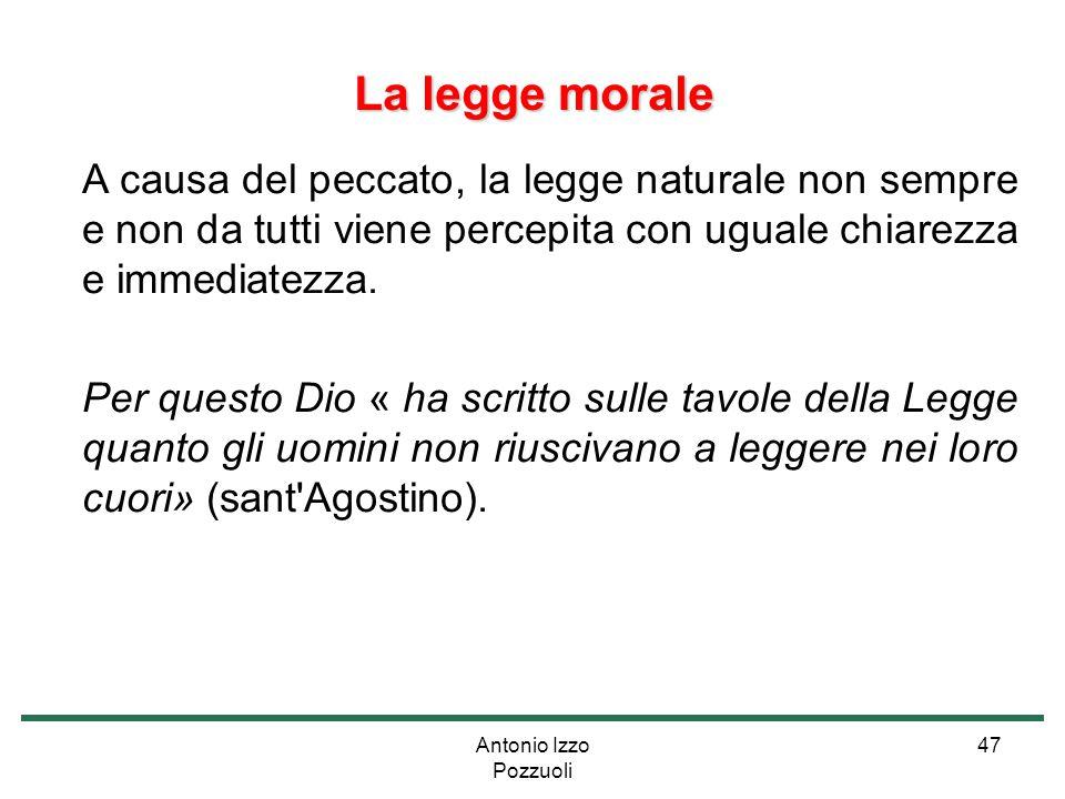 Antonio Izzo Pozzuoli 47 La legge morale A causa del peccato, la legge naturale non sempre e non da tutti viene percepita con uguale chiarezza e immed